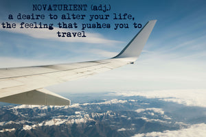 Novaturient (adj.) a desire to alter your life, the feeling that pushes you to travel