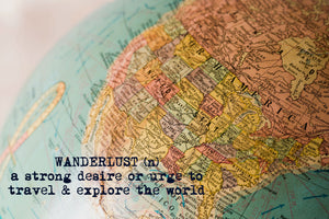 Wanderlust (n) a strong desire or urge to travel and explore the world