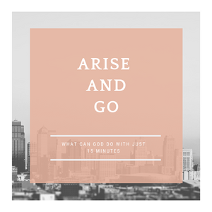Arise and Go - What God Can Do With 15 Minutes