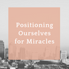 Positioning Ourselves for Miracles