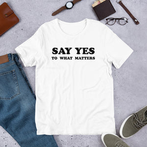 Say Yes to What Matters T-Shirt