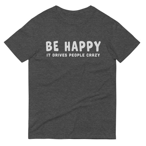Be Happy It Drives People Crazy T-Shirt