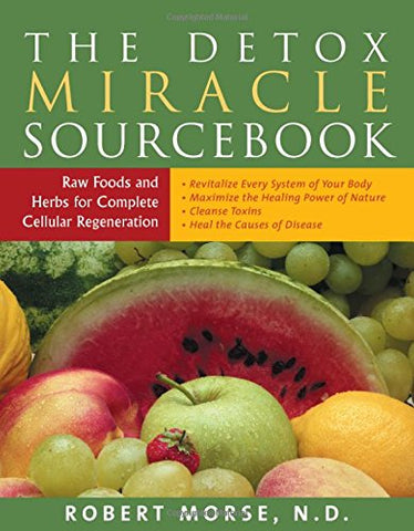 The Detox Miracle Sourcebook: Raw Foods and Herbs for Complete Cellular Regeneration - Holistically Heights