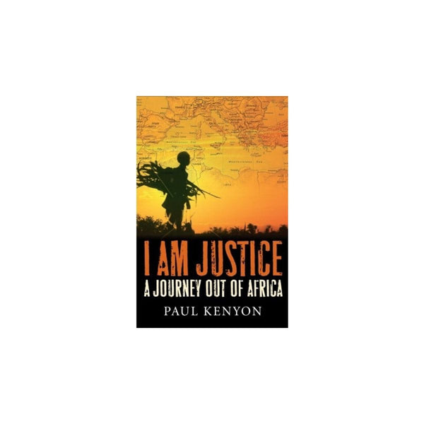 I Am Justice A Journey Out Of Africa by Paul Kenyon