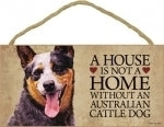 Australian Cattle Dog - A house is not a home Plaques