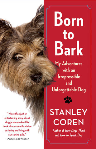 Born to Bark: My Adventures with an Irrepressible and Unforgettable Dog (Stanley Coren)