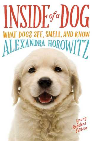 Inside of a Dog, Young Readers Edition: What Dogs See, Smell, and Know (Alexandra Horowitz)