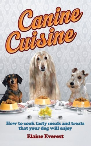 Canine Cuisine: How to Cook Tasty Meals and Treats That Your Dog Will Enjoy (Elaine Everest)