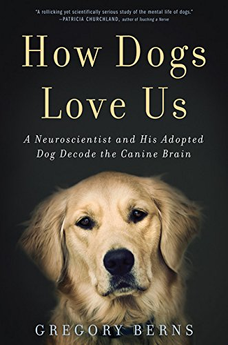 How Dogs Love Us: A Neuroscientist and His Adopted Dog Decode the Canine Brain (Gregory Berns)