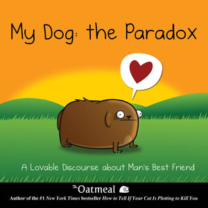 My Dog: The Paradox: A Lovable Discourse about Man's Best Friend (Matthew Inman - The Oatmeal)