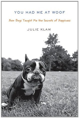 You Had Me at Woof: How Dogs Taught Me the Secrets of Happiness (Julie Klam)