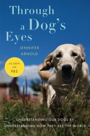 Through a Dog's Eyes: Understanding Our Dogs by Understanding How They See the World (Jennifer Arnold)