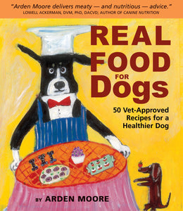 Real Food for Dogs: 50 Vet-Approved Recipes to Please the Canine Gastronome (Arden Moore)