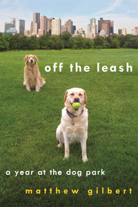 Off the Leash: A Year at the Dog Park (Matthew Gilbert)