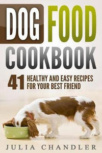 Dog Food Cookbook: 41 Healthy and Easy Recipes for Your Best Friend (Julia Chandler)