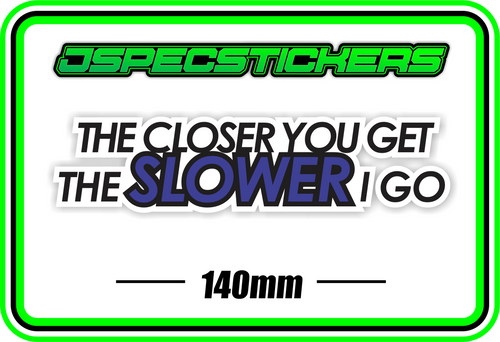 THE CLOSER YOU GET THE SLOWER I GO BUMPER STICKER - Jspec Stickers