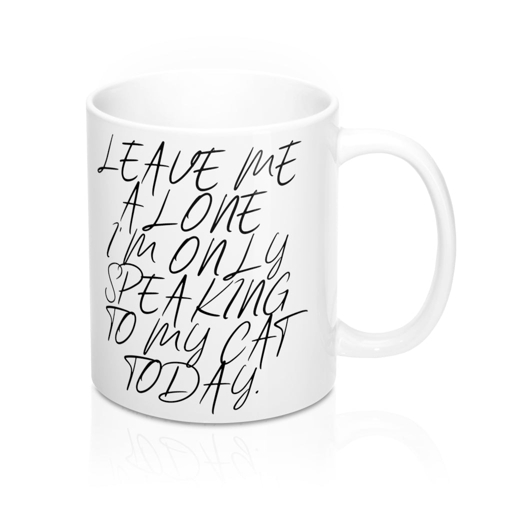 Leave Me Alone I'm Only Speaking To My Cat Today 11oz Mug