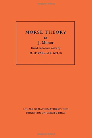 Morse Theory (Annals of Mathematic Studies AM-51): Morse Theory: Based On Lecture Notes By M. Spivak And R. Wells (Annals of Mathematics Studies)
