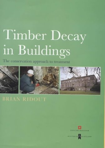 Timber Decay in Buildings: The Conservation Approach to Treatment: Decay, Treatment and Conservation: The Conservation Approach to Treatment (Guides for Practitioners)