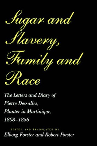 Sugar and Slavery, Family and Race: The Letters and Diary of Pierre Dessalles, Planter in Martinique, 1808-1856: The Letters and Diary of Pierre Studies in Atlantic History and Culture