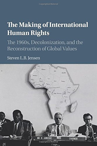 The Making of International Human Rights: The 1960s, Decolonization, and the Reconstruction of Global Values (Human Rights in History)