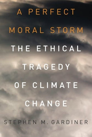 A Perfect Moral Storm: The Ethical Tragedy Of Climate Change (Environmental Ethics And Science Policy) (ENVIRONMENTAL ETHICS AND SCIENCE POLICY SERIES)