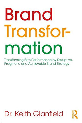 Brand Transformation: Transforming Firm Performance by Disruptive, Pragmatic and Achievable Brand Strategy