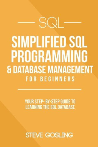 SQL: Simplified SQL Programming & Database Management For Beginners. Your Step-By-Step Guide to Learning The SQL Database (Simplified Programming- SQL)