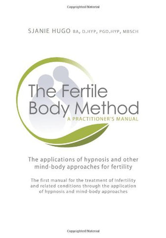 The Fertile Body Method - A Practitioner's Manual: The applications of hypnosis and other mind-body approaches for fertility
