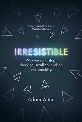 Irresistible: Why We Cant Stop Checking, Scrolling, Clicking and Watching