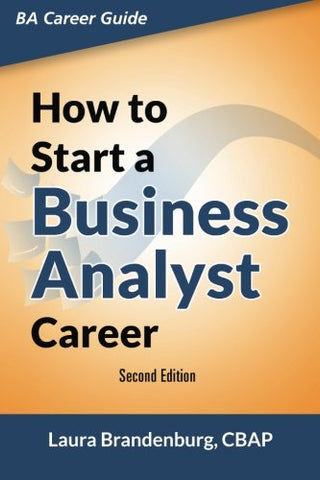 How to Start a Business Analyst Career: The handbook to apply business analysis techniques, select requirements training, and explore job roles career (Business Analyst Career Guide)