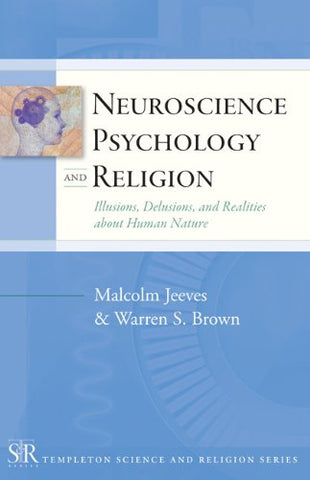 Neuroscience, Psychology and Religion: Illusions, Delusions, and Realities About Human Nature (Templeton Science & Religion)