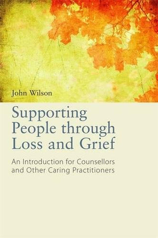 Supporting People Through Loss and Grief: An Introduction for Counsellors and Other Practitioners