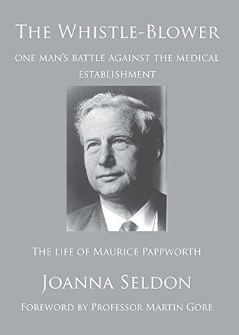The Whistle Blower: The Life of Maurice Pappworth: the Story of One Man's Battle Against the Medical Establishment
