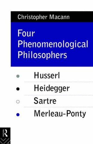 Four Phenomenological Philosophers: Husserl, Heidegger, Sartre, Merleau-Ponty
