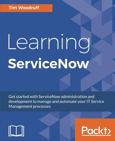 Learning ServiceNow: Get started with ServiceNow administration and development to manage and automate your IT Service Management processes