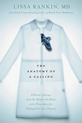 The Anatomy of a Calling: A Doctor's Journey from the Head to the Heart and a Prescription for Finding You R Life's Purpose