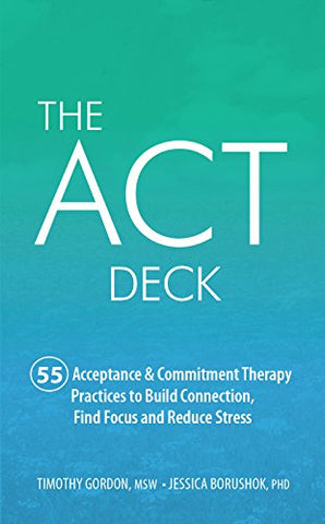 The ACT Deck: 55 Acceptance & Commitment Therapy Practices to Build Connection, Find Focus and Reduce Stress
