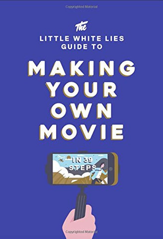 The Little White Lies Guide to Making Your Own Movie: In 39 Steps (Little White Lies Guides)