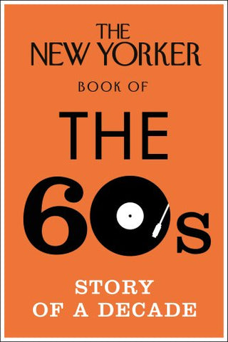 The New Yorker Book of the 60s: Story of a Decade (New Yorker Magazine)