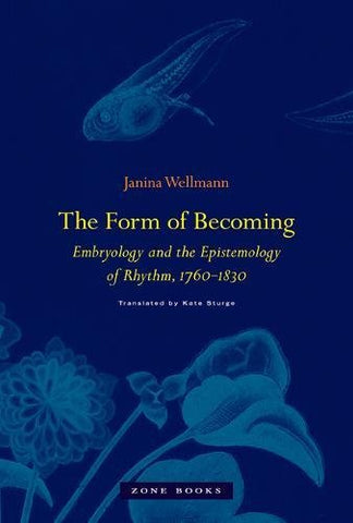 The Form of Becoming: Embryology and the Epistemology of Rhythm, 1760-1830 (Mit Press)