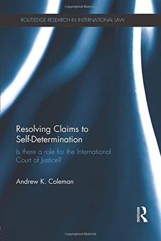 Resolving Claims to Self-Determination (Routledge Research in International Law)