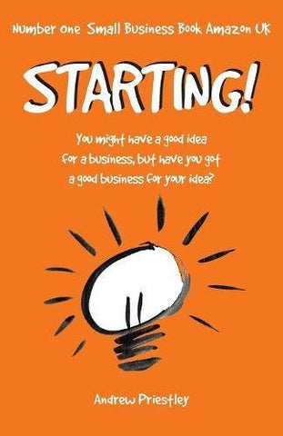 Starting!: You might have a good idea for a business, but have you got a good business for your idea.