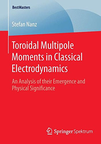 Toroidal Multipole Moments in Classical Electrodynamics: An Analysis of their Emergence and Physical Significance (BestMasters)