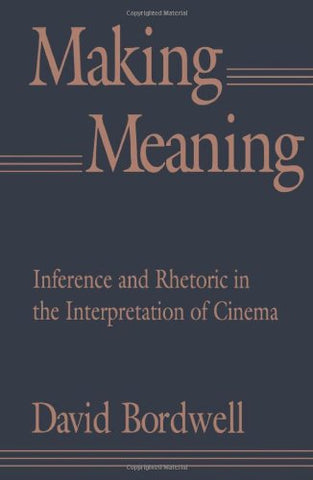 Making Meaning: Inference and Rhetoric in the Interpretation of Cinema: Interference and Rhetoric in the Interpretation of Cinema (Harvard Film Studies)