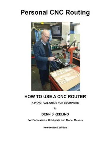 How to use a CNC Router: A practical guide for beginners: Volume 1 (Personal CNC Routing)