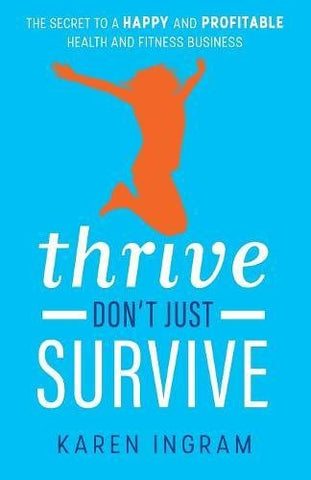 Thrive Don't Just Survive: The Secret to a Happy and Profitable Health and Fitness Business