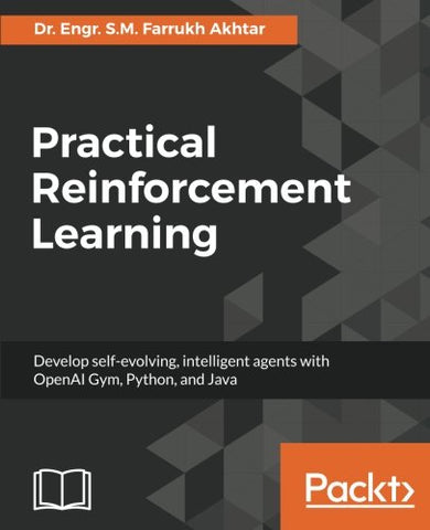 Practical Reinforcement Learning: Develop self-evolving, intelligent agents with OpenAI Gym, Python and Java