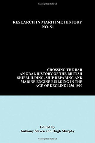 Crossing the Bar: An Oral History of the British Shipbuilding, Ship Repairing and Marine Engine-Building Industries in the Age of Decline, 1956-1990 (Research in Maritime History)