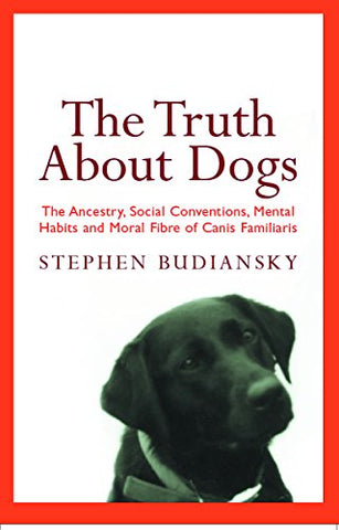 The Truth About Dogs: The Ancestry, Social Conventions, Mental Habits and Moral Fibre of Canis familiaris